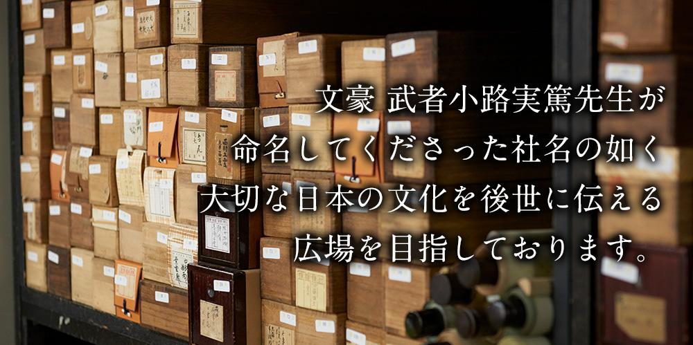 文豪 武者小路実篤先生が命名してくださった社名の如く大切な日本の文化を後世に伝える広場を目指しております。